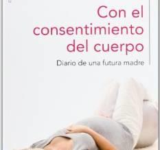 Con el consentimiento del cuerpo: Diario de una futura madre